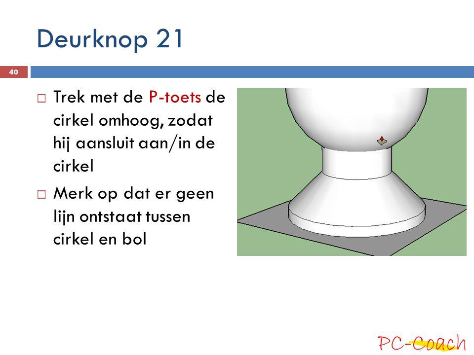 Deurknop 21  Trek met de P-toets de cirkel omhoog, zodat hij aansluit aan/in de cirkel  Merk op dat er geen lijn ontstaat tussen cirkel en bol 40