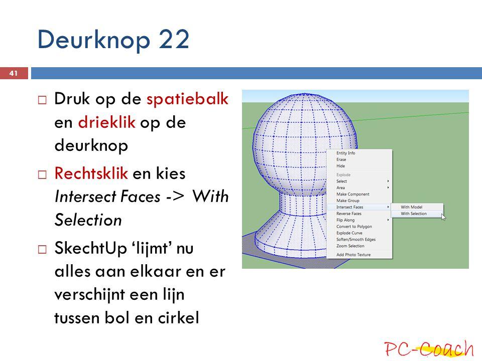 Deurknop 22  Druk op de spatiebalk en drieklik op de deurknop  Rechtsklik en kies Intersect Faces -> With Selection  SkechtUp 'lijmt' nu alles aan