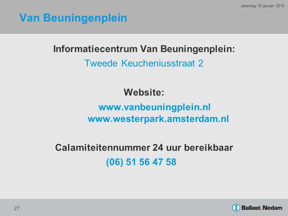 Van Beuningenplein Informatiecentrum Van Beuningenplein: Tweede Keucheniusstraat 2 Website: www.vanbeuningplein.nl www.westerpark.amsterdam.nl Calamiteitennummer 24 uur bereikbaar (06) 51 56 47 58 27 zaterdag 10 januari 2015