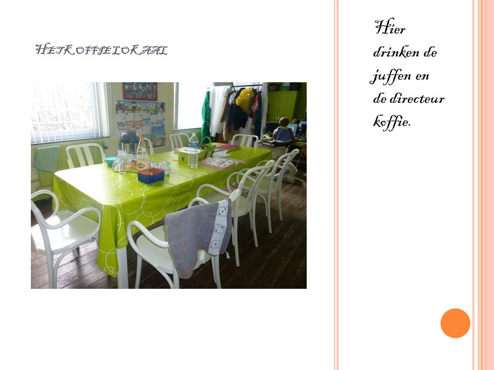 H ET KOFFIE LOKAAL Hier drinken de juffen en de directeur koffie.