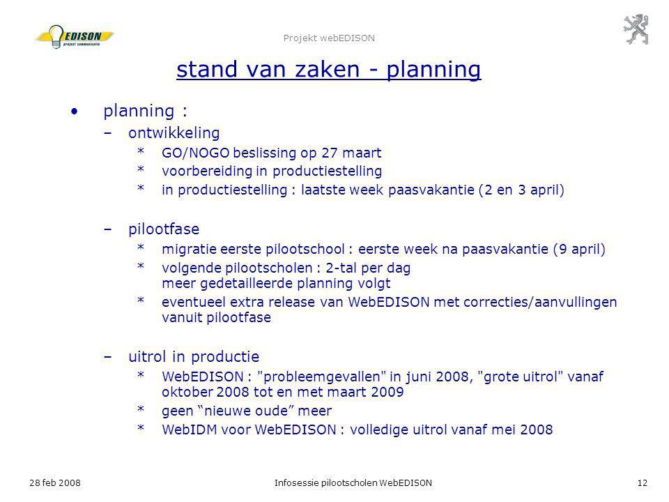 28 feb 2008Infosessie pilootscholen WebEDISON12 Projekt webEDISON stand van zaken - planning planning : –ontwikkeling *GO/NOGO beslissing op 27 maart