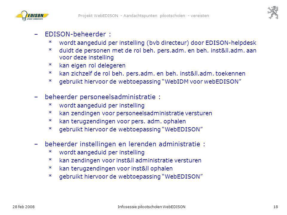 28 feb 2008Infosessie pilootscholen WebEDISON18 Projekt WebEDISON - Aandachtspunten pilootscholen - vereisten –EDISON-beheerder : *wordt aangeduid per
