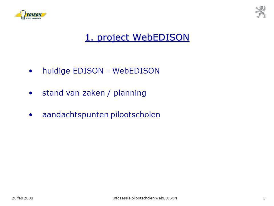 28 feb 2008Infosessie pilootscholen WebEDISON3 1. project WebEDISON huidige EDISON - WebEDISON stand van zaken / planning aandachtspunten pilootschole