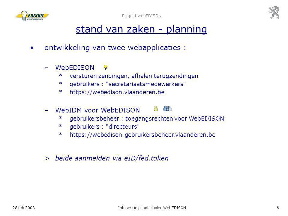 28 feb 2008Infosessie pilootscholen WebEDISON6 Projekt webEDISON stand van zaken - planning ontwikkeling van twee webapplicaties : –WebEDISON *verstur