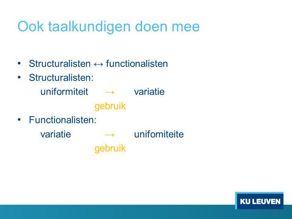 Ook taalkundigen doen mee Structuralisten ↔ functionalisten Structuralisten: uniformiteit → variatie gebruik Functionalisten: variatie→ unifomiteite gebruik