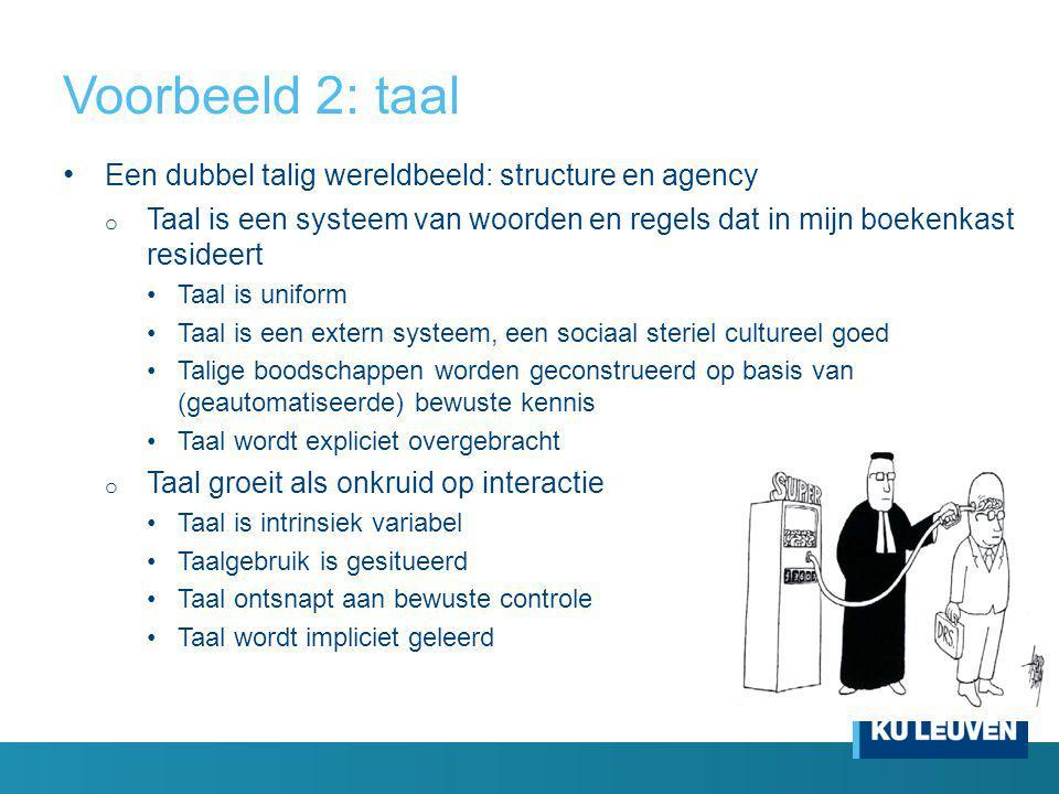 Voorbeeld 2: taal Een dubbel talig wereldbeeld: structure en agency o Taal is een systeem van woorden en regels dat in mijn boekenkast resideert Taal