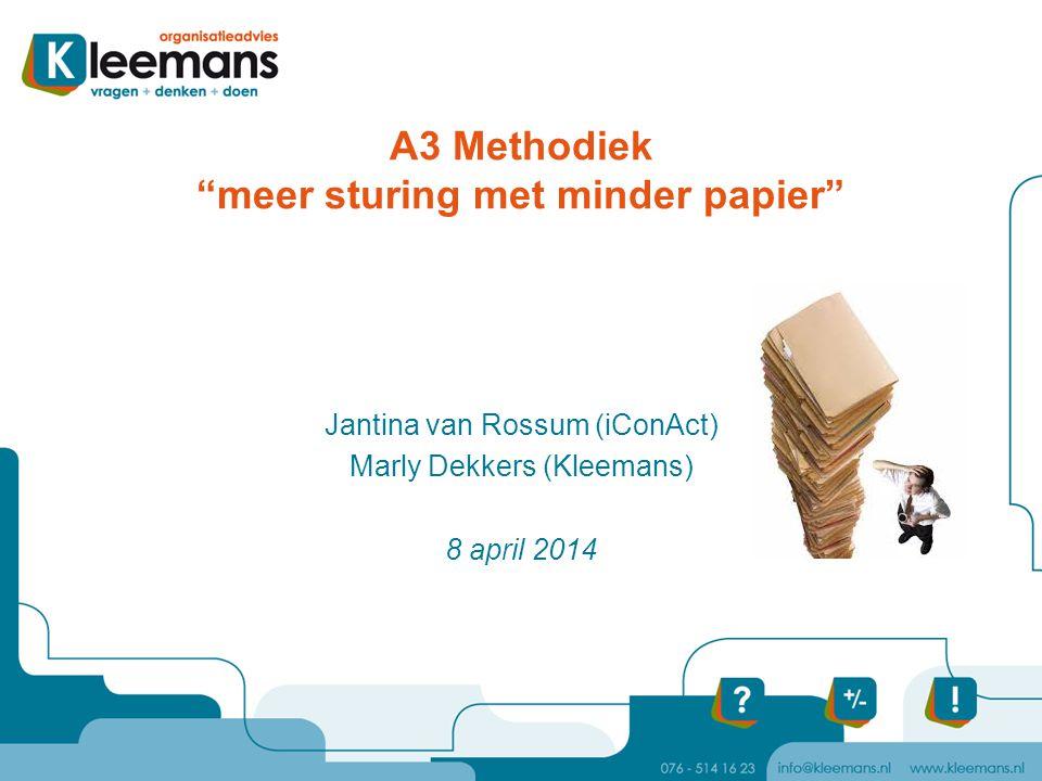 """A3 Methodiek """"meer sturing met minder papier"""" Jantina van Rossum (iConAct) Marly Dekkers (Kleemans) 8 april 2014"""