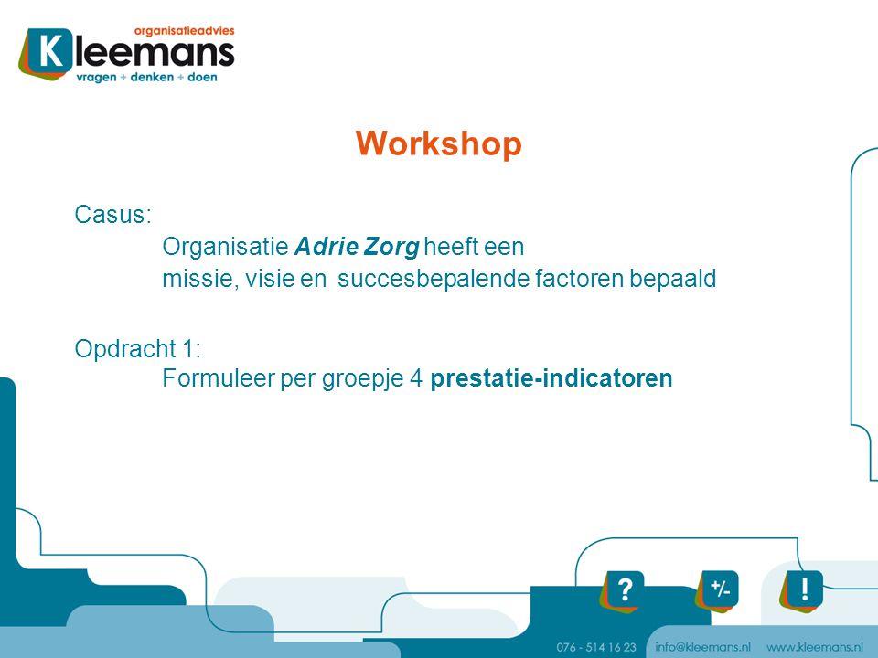 Workshop Casus: Organisatie Adrie Zorg heeft een missie, visie en succesbepalende factoren bepaald Opdracht 1: Formuleer per groepje 4 prestatie-indic