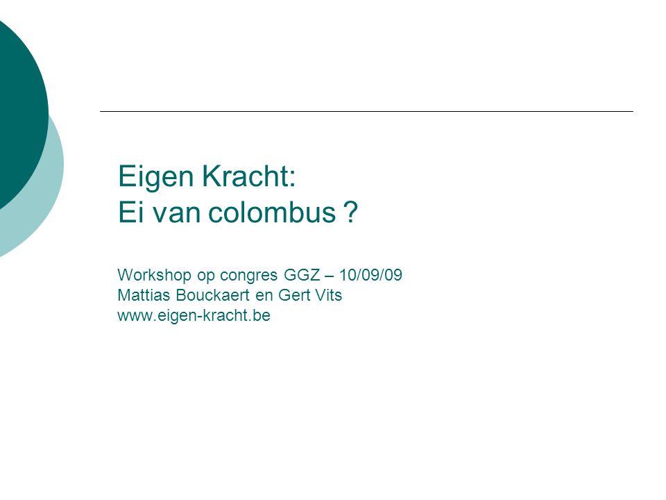 Eigen Kracht: Ei van colombus ? Workshop op congres GGZ – 10/09/09 Mattias Bouckaert en Gert Vits www.eigen-kracht.be