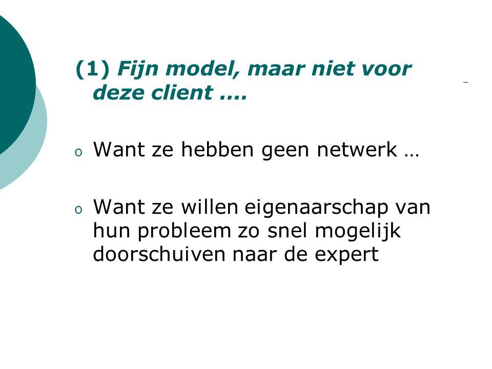(1) Fijn model, maar niet voor deze client.... o Want ze hebben geen netwerk … o Want ze willen eigenaarschap van hun probleem zo snel mogelijk doorsc