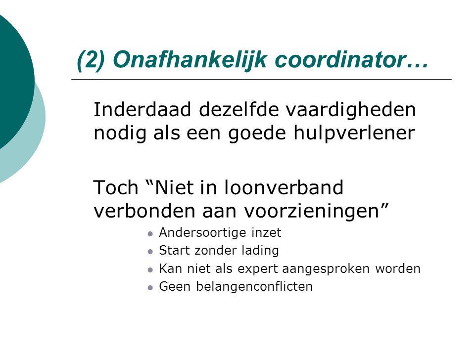 """(2) Onafhankelijk coordinator…  Inderdaad dezelfde vaardigheden nodig als een goede hulpverlener  Toch """"Niet in loonverband verbonden aan voorzienin"""