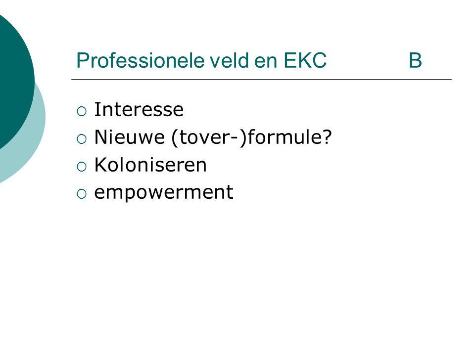  Interesse  Nieuwe (tover-)formule?  Koloniseren  empowerment Professionele veld en EKC B