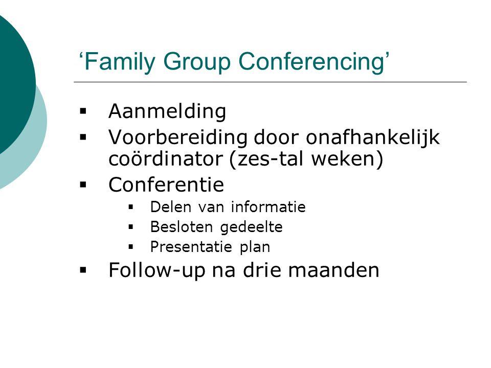 'Family Group Conferencing'  Aanmelding  Voorbereiding door onafhankelijk coördinator (zes-tal weken)  Conferentie  Delen van informatie  Beslote