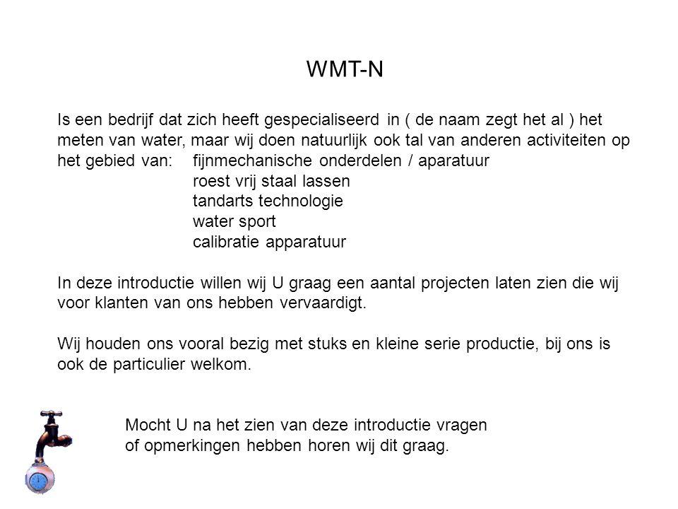 WMT-N Is een bedrijf dat zich heeft gespecialiseerd in ( de naam zegt het al ) het meten van water, maar wij doen natuurlijk ook tal van anderen activiteiten op het gebied van:fijnmechanische onderdelen / aparatuur roest vrij staal lassen tandarts technologie water sport calibratie apparatuur In deze introductie willen wij U graag een aantal projecten laten zien die wij voor klanten van ons hebben vervaardigt.