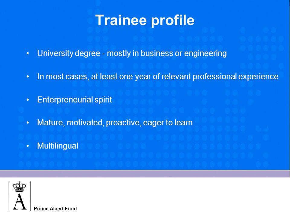 Prince Albert Fund Trainee profile University degree - mostly in business or engineering In most cases, at least one year of relevant professional experience Enterpreneurial spirit Mature, motivated, proactive, eager to learn Multilingual
