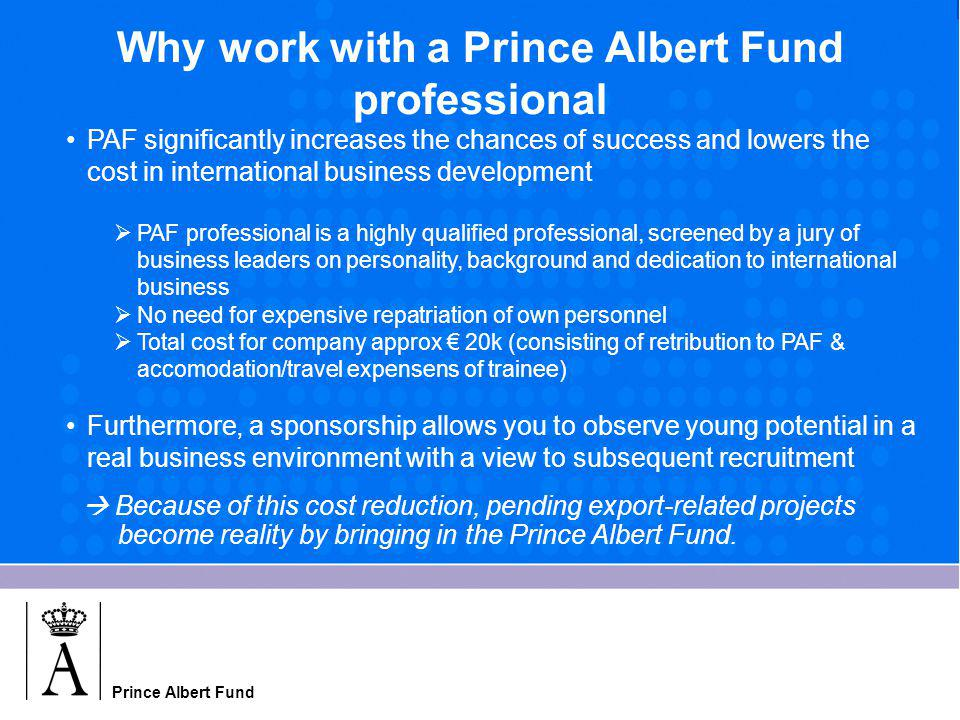 Prince Albert Fund Why work with a Prince Albert Fund professional PAF significantly increases the chances of success and lowers the cost in international business development  PAF professional is a highly qualified professional, screened by a jury of business leaders on personality, background and dedication to international business  No need for expensive repatriation of own personnel  Total cost for company approx € 20k (consisting of retribution to PAF & accomodation/travel expensens of trainee) Furthermore, a sponsorship allows you to observe young potential in a real business environment with a view to subsequent recruitment  Because of this cost reduction, pending export-related projects become reality by bringing in the Prince Albert Fund.