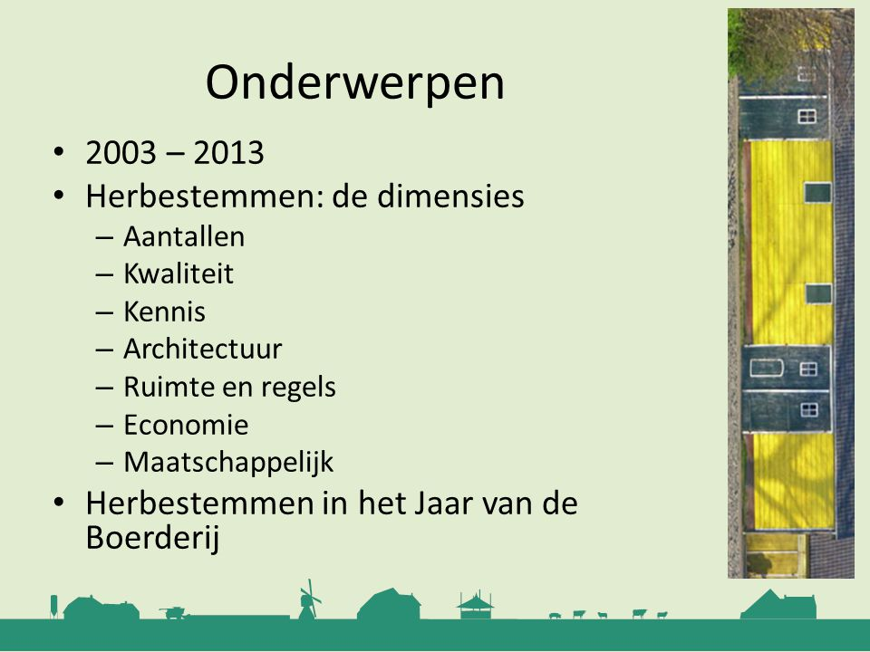 Onderwerpen 2003 – 2013 Herbestemmen: de dimensies – Aantallen – Kwaliteit – Kennis – Architectuur – Ruimte en regels – Economie – Maatschappelijk Her