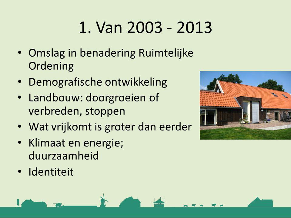 1. Van 2003 - 2013 Omslag in benadering Ruimtelijke Ordening Demografische ontwikkeling Landbouw: doorgroeien of verbreden, stoppen Wat vrijkomt is gr