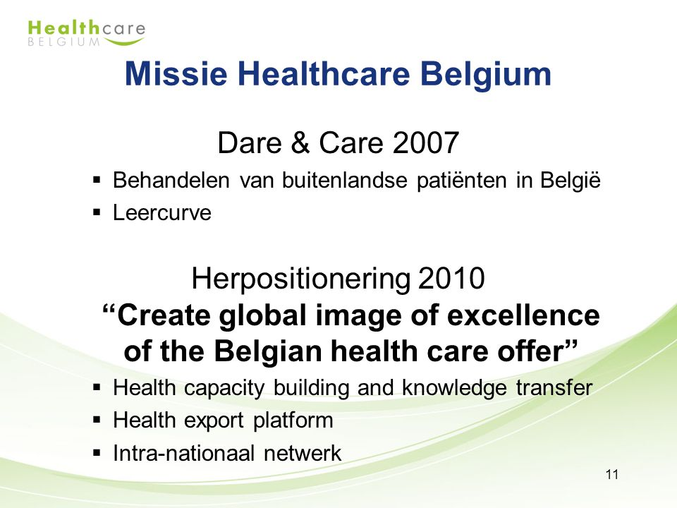 Missie Healthcare Belgium Dare & Care 2007  Behandelen van buitenlandse patiënten in België  Leercurve Herpositionering 2010 Create global image of excellence of the Belgian health care offer  Health capacity building and knowledge transfer  Health export platform  Intra-nationaal netwerk Dare & Care 2007  Behandelen van buitenlandse patiënten in België  Leercurve Herpositionering 2010 Create global image of excellence of the Belgian health care offer  Health capacity building and knowledge transfer  Health export platform  Intra-nationaal netwerk 11