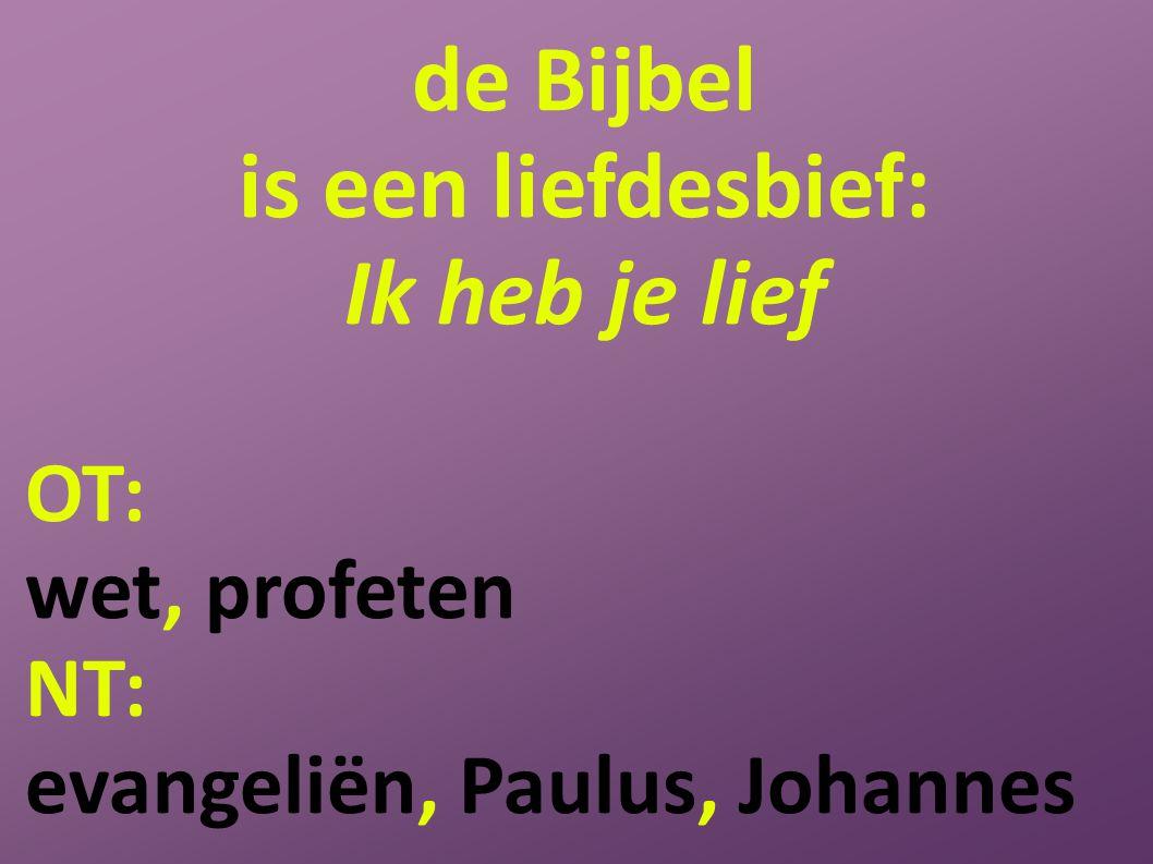 de Bijbel is een liefdesbief: Ik heb je lief OT: wet, profeten NT: evangeliën, Paulus, Johannes