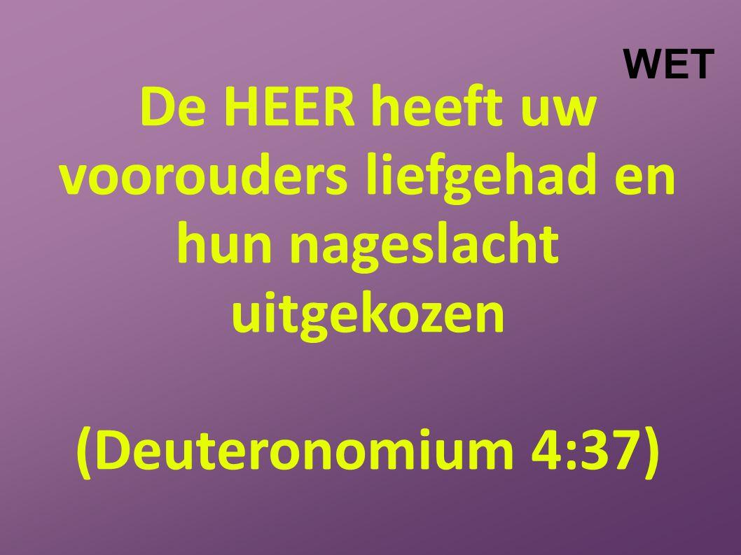 De HEER heeft uw voorouders liefgehad en hun nageslacht uitgekozen (Deuteronomium 4:37) WET