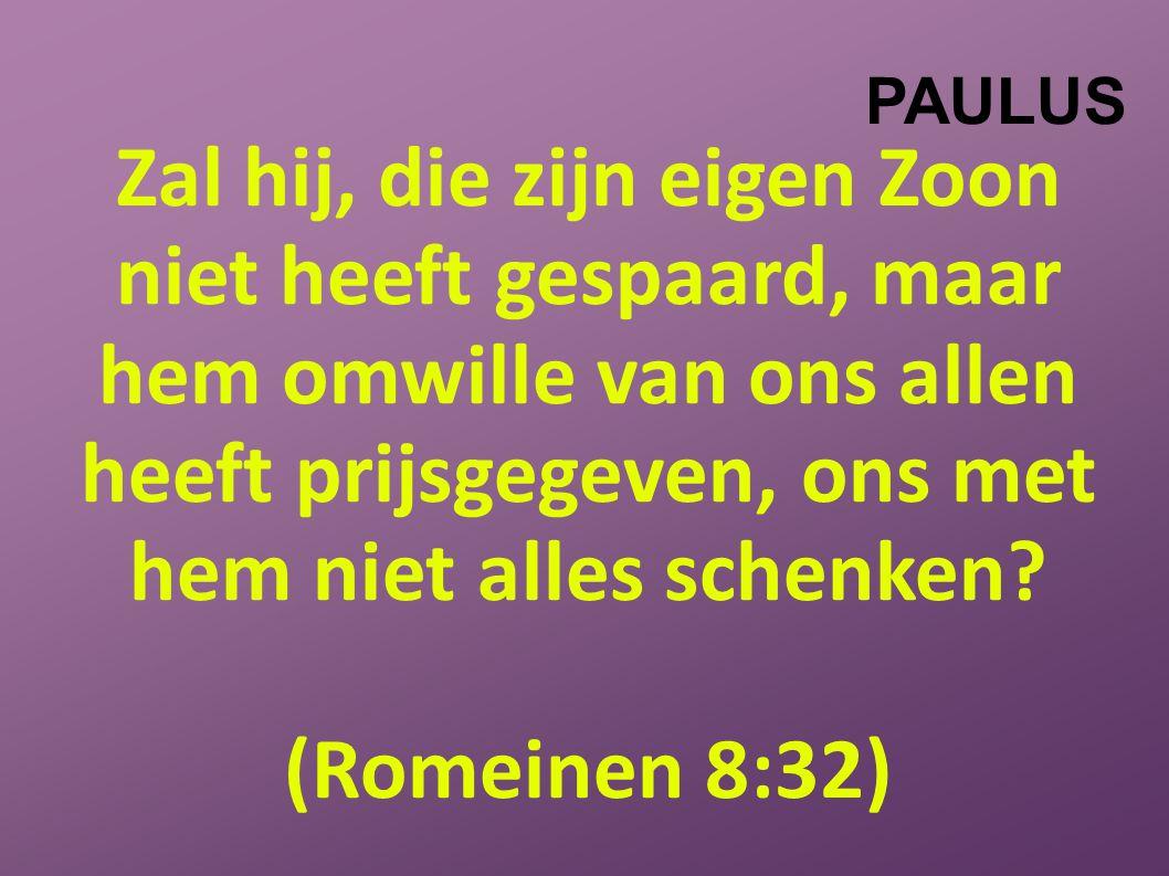 PAULUS Zal hij, die zijn eigen Zoon niet heeft gespaard, maar hem omwille van ons allen heeft prijsgegeven, ons met hem niet alles schenken.