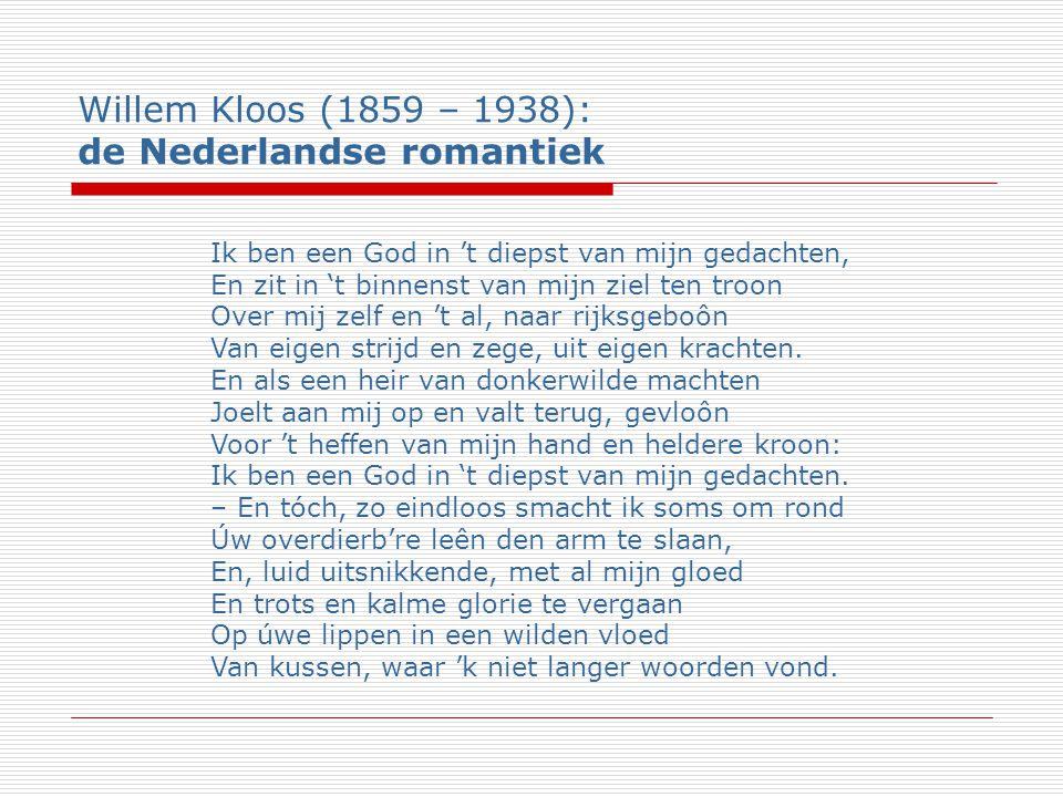 Willem Kloos (1859 – 1938): de Nederlandse romantiek Ik ben een God in 't diepst van mijn gedachten, En zit in 't binnenst van mijn ziel ten troon Over mij zelf en 't al, naar rijksgeboôn Van eigen strijd en zege, uit eigen krachten.