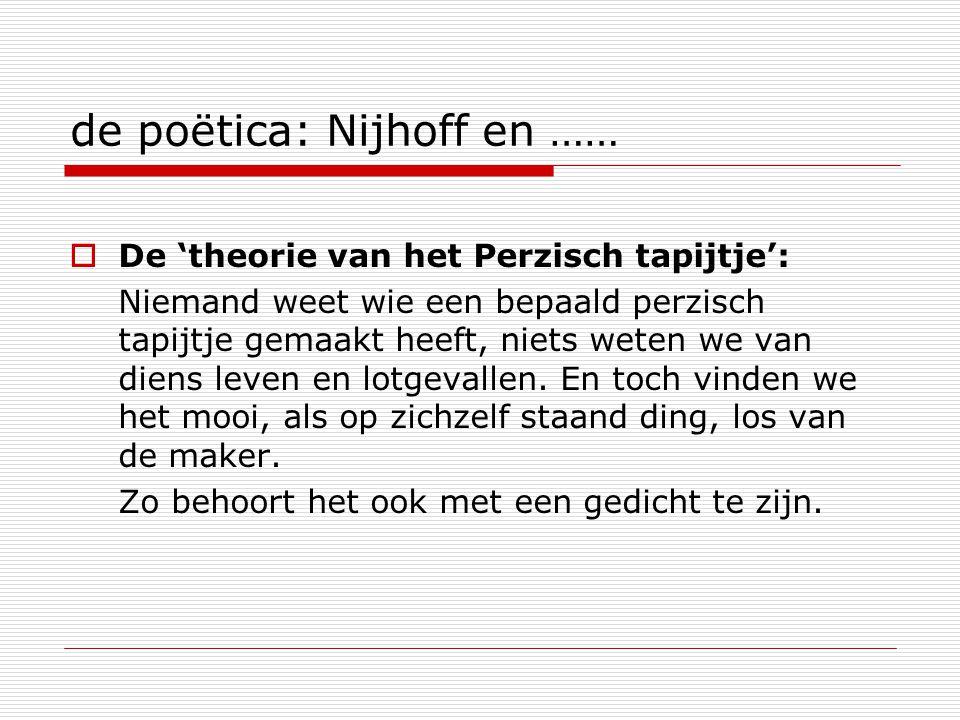 de poëtica: Nijhoff en ……  De 'theorie van het Perzisch tapijtje': Niemand weet wie een bepaald perzisch tapijtje gemaakt heeft, niets weten we van diens leven en lotgevallen.
