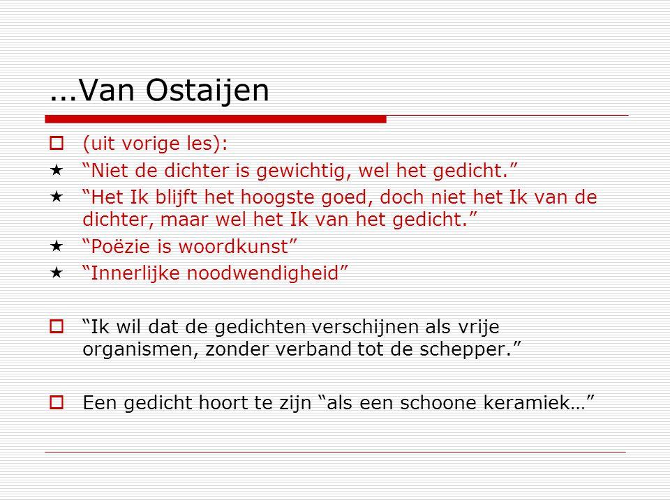 … Van Ostaijen  (uit vorige les):  Niet de dichter is gewichtig, wel het gedicht.  Het Ik blijft het hoogste goed, doch niet het Ik van de dichter, maar wel het Ik van het gedicht.  Poëzie is woordkunst  Innerlijke noodwendigheid  Ik wil dat de gedichten verschijnen als vrije organismen, zonder verband tot de schepper.  Een gedicht hoort te zijn als een schoone keramiek…