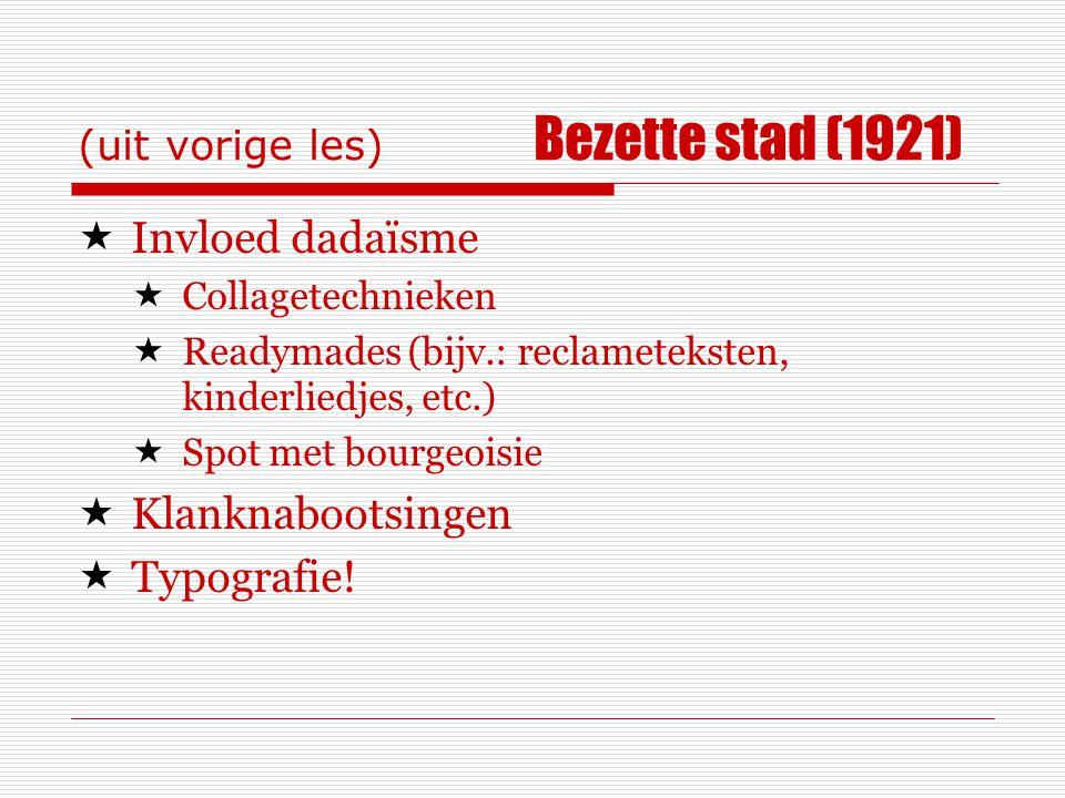 (uit vorige les) Bezette stad (1921)  Invloed dadaïsme  Collagetechnieken  Readymades (bijv.: reclameteksten, kinderliedjes, etc.)  Spot met bourgeoisie  Klanknabootsingen  Typografie!