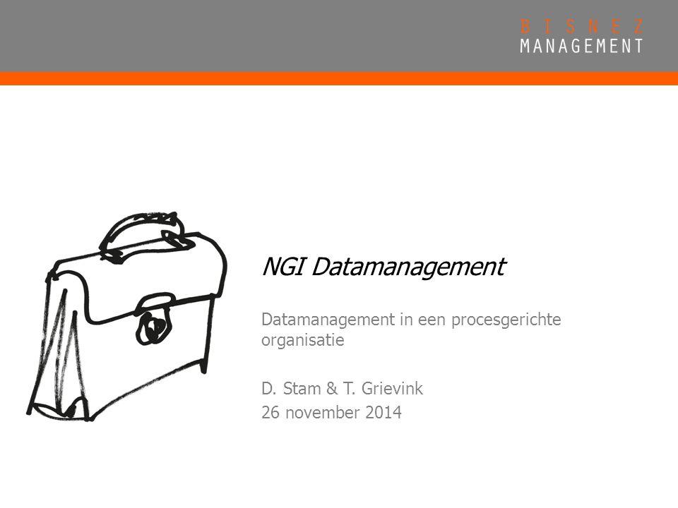 NGI Datamanagement Datamanagement in een procesgerichte organisatie D. Stam & T. Grievink 26 november 2014