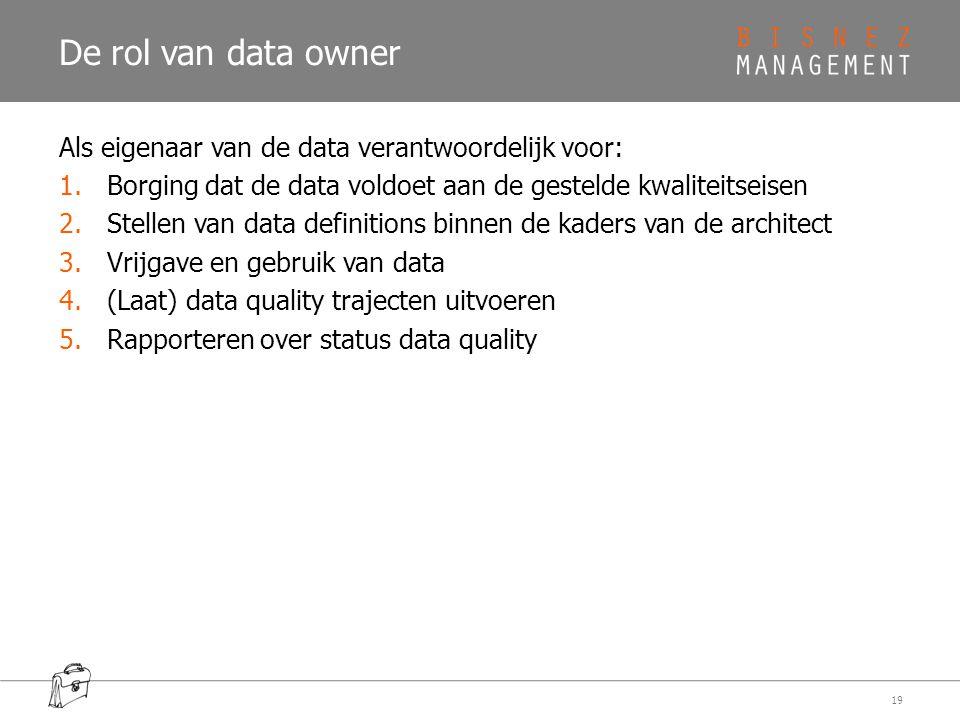 De rol van data owner Als eigenaar van de data verantwoordelijk voor: 1.Borging dat de data voldoet aan de gestelde kwaliteitseisen 2.Stellen van data definitions binnen de kaders van de architect 3.Vrijgave en gebruik van data 4.(Laat) data quality trajecten uitvoeren 5.Rapporteren over status data quality 19
