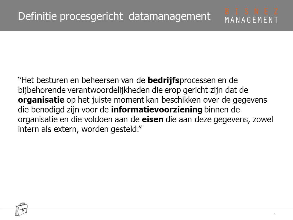 Definitie procesgericht datamanagement Het besturen en beheersen van de bedrijfsprocessen en de bijbehorende verantwoordelijkheden die erop gericht zijn dat de organisatie op het juiste moment kan beschikken over de gegevens die benodigd zijn voor de informatievoorziening binnen de organisatie en die voldoen aan de eisen die aan deze gegevens, zowel intern als extern, worden gesteld. 4