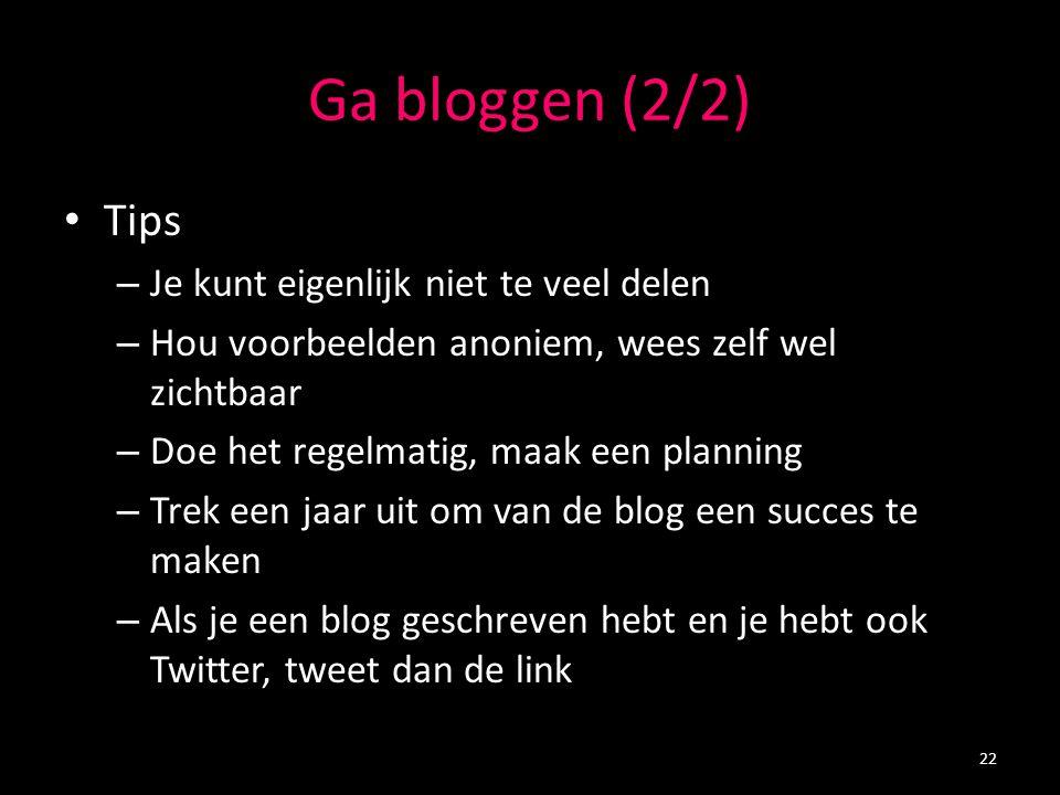 Ga bloggen (2/2) Tips – Je kunt eigenlijk niet te veel delen – Hou voorbeelden anoniem, wees zelf wel zichtbaar – Doe het regelmatig, maak een plannin