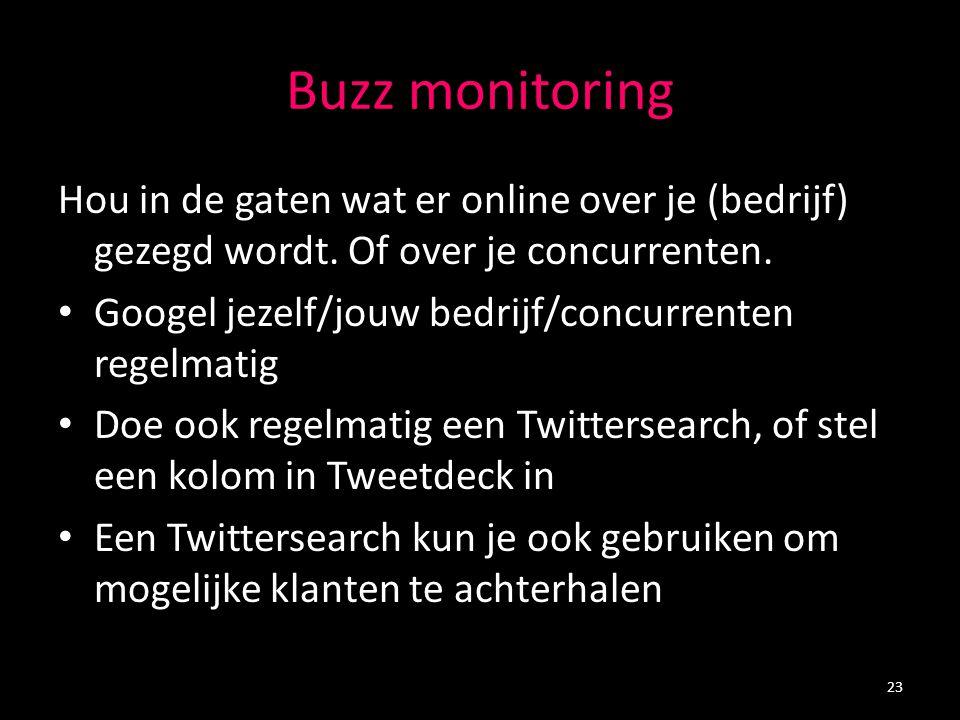 Buzz monitoring Hou in de gaten wat er online over je (bedrijf) gezegd wordt. Of over je concurrenten. Googel jezelf/jouw bedrijf/concurrenten regelma