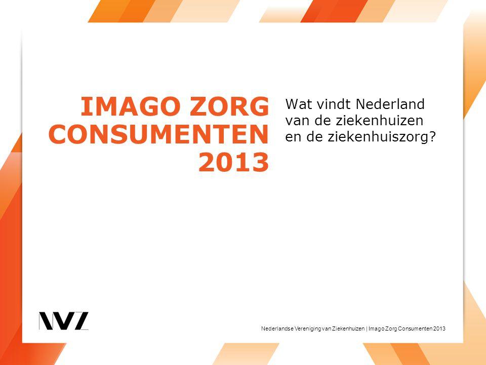 Nederlandse Vereniging van Ziekenhuizen | Imago Zorg Consumenten 2013 Wat vindt Nederland van de ziekenhuizen en de ziekenhuiszorg? IMAGO ZORG CONSUME