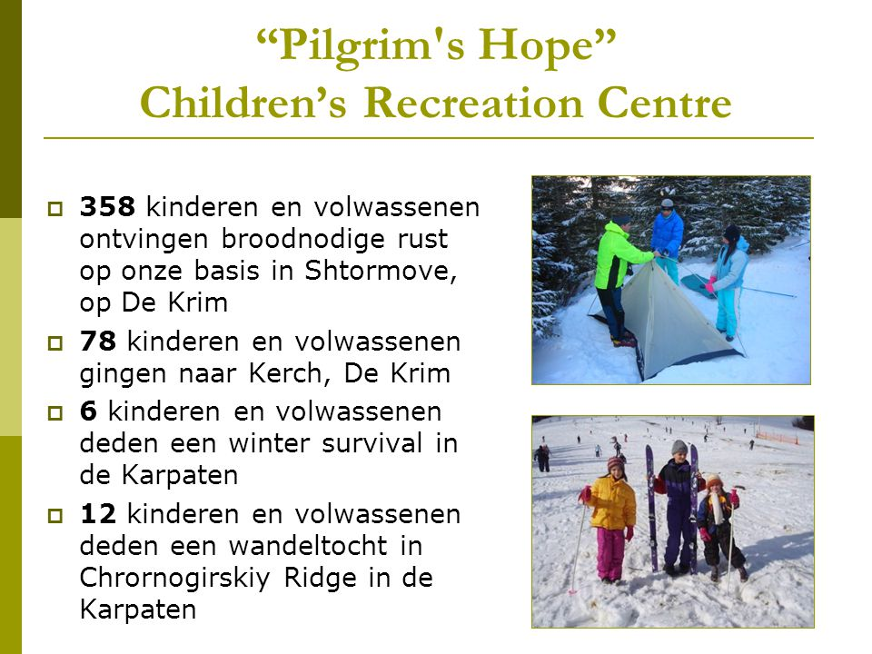 Pilgrim s Hope Children's Recreation Centre  358 kinderen en volwassenen ontvingen broodnodige rust op onze basis in Shtormove, op De Krim  78 kinderen en volwassenen gingen naar Kerch, De Krim  6 kinderen en volwassenen deden een winter survival in de Karpaten  12 kinderen en volwassenen deden een wandeltocht in Chrornogirskiy Ridge in de Karpaten