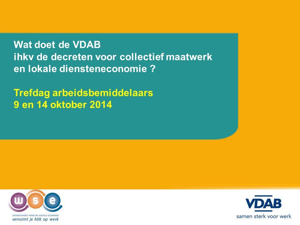 Wat doet de VDAB ihkv de decreten voor collectief maatwerk en lokale diensteneconomie ? Trefdag arbeidsbemiddelaars 9 en 14 oktober 2014