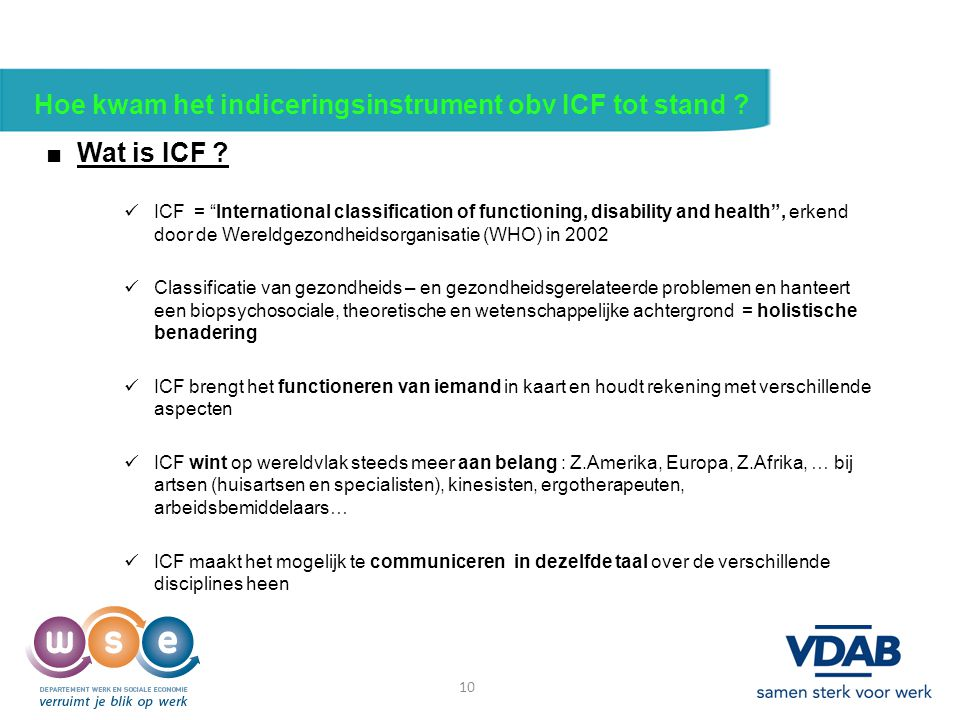 "10 Hoe kwam het indiceringsinstrument obv ICF tot stand ? ■ Wat is ICF ? ICF = ""International classification of functioning, disability and health"", e"