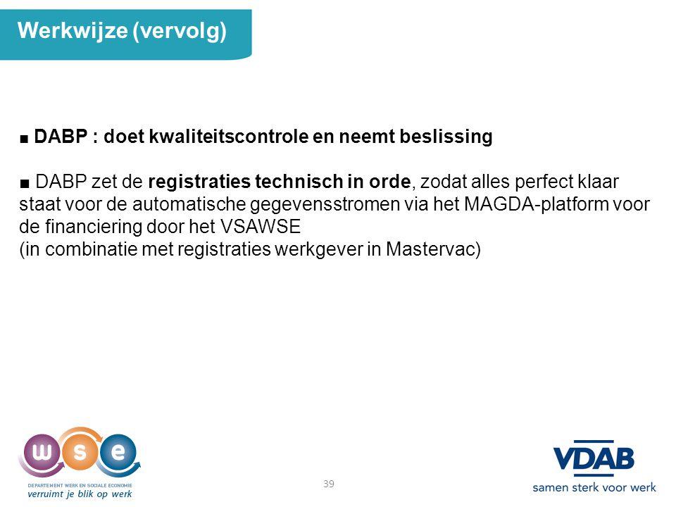 39 Werkwijze (vervolg) ■ DABP : doet kwaliteitscontrole en neemt beslissing ■ DABP zet de registraties technisch in orde, zodat alles perfect klaar st