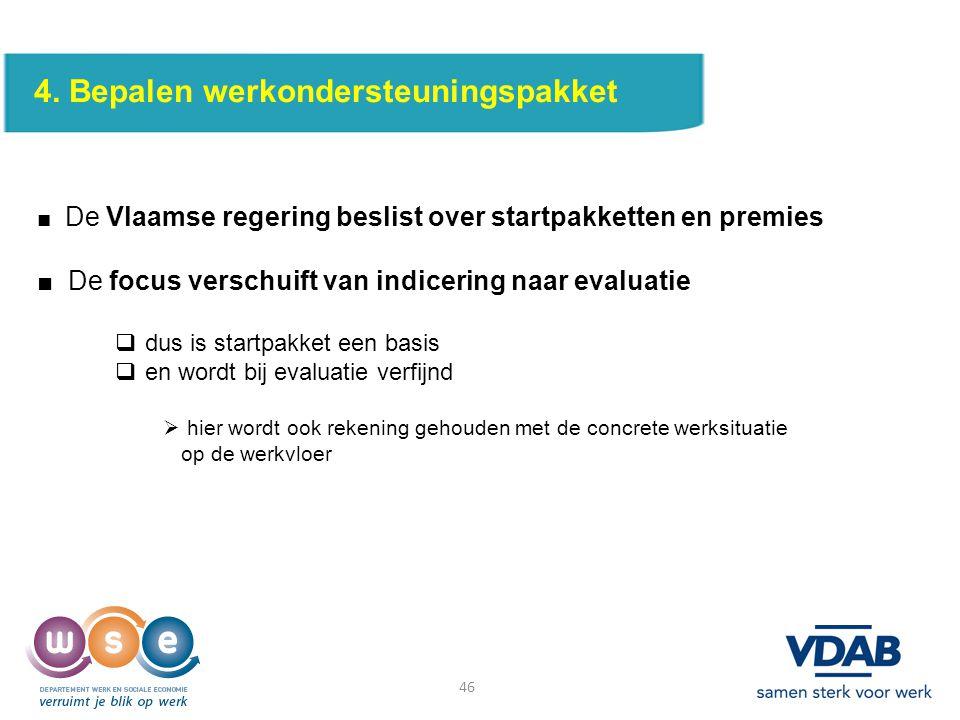 46 4. Bepalen werkondersteuningspakket ■ De Vlaamse regering beslist over startpakketten en premies ■ De focus verschuift van indicering naar evaluati