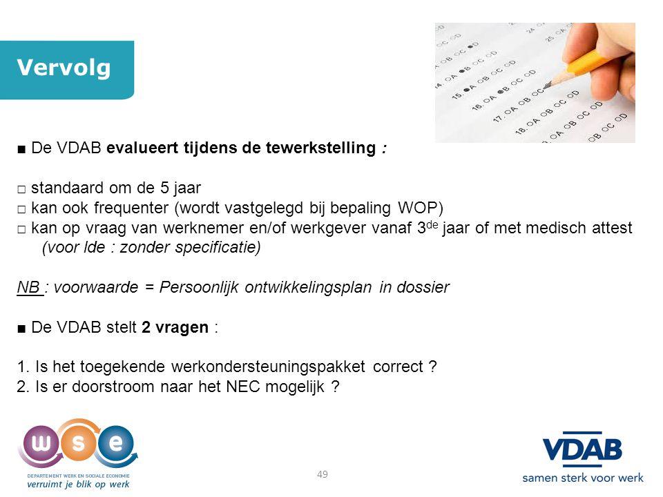 49 Vervolg ■ De VDAB evalueert tijdens de tewerkstelling : □ standaard om de 5 jaar □ kan ook frequenter (wordt vastgelegd bij bepaling WOP) □ kan op