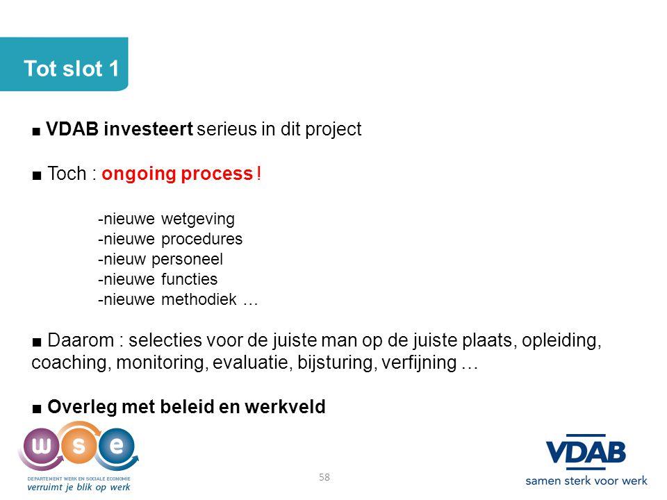 Tot slot 1 ■ VDAB investeert serieus in dit project ■ Toch : ongoing process ! -nieuwe wetgeving -nieuwe procedures -nieuw personeel -nieuwe functies
