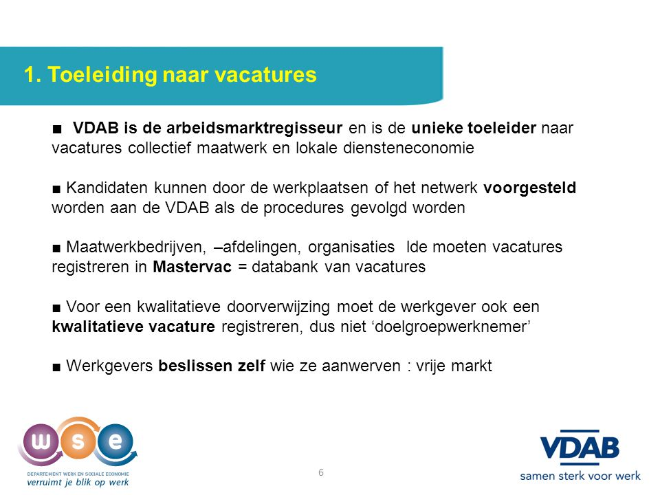 6 1. Toeleiding naar vacatures ■ VDAB is de arbeidsmarktregisseur en is de unieke toeleider naar vacatures collectief maatwerk en lokale dienstenecono