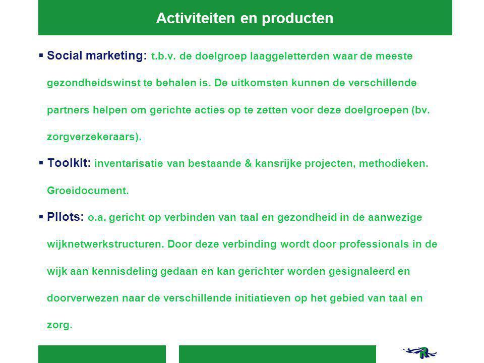 Activiteiten en producten  Social marketing: t.b.v. de doelgroep laaggeletterden waar de meeste gezondheidswinst te behalen is. De uitkomsten kunnen