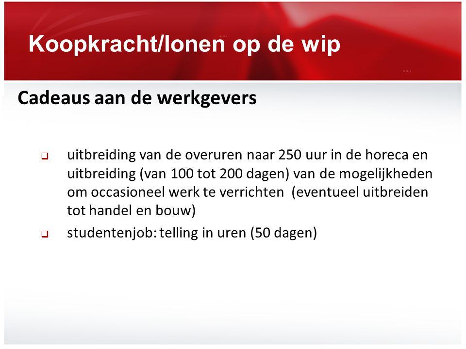 Koopkracht/lonen op de wip Cadeaus aan de werkgevers  uitbreiding van de overuren naar 250 uur in de horeca en uitbreiding (van 100 tot 200 dagen) va