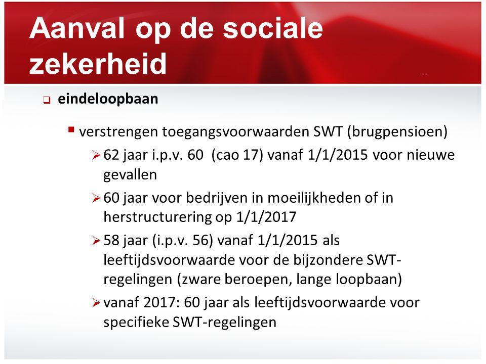 Aanval op de sociale zekerheid  eindeloopbaan  verstrengen toegangsvoorwaarden SWT (brugpensioen)  62 jaar i.p.v. 60 (cao 17) vanaf 1/1/2015 voor n