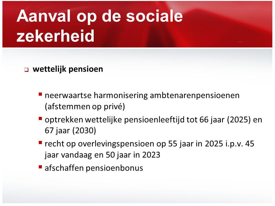 Aanval op de sociale zekerheid  wettelijk pensioen  neerwaartse harmonisering ambtenarenpensioenen (afstemmen op privé)  optrekken wettelijke pensi