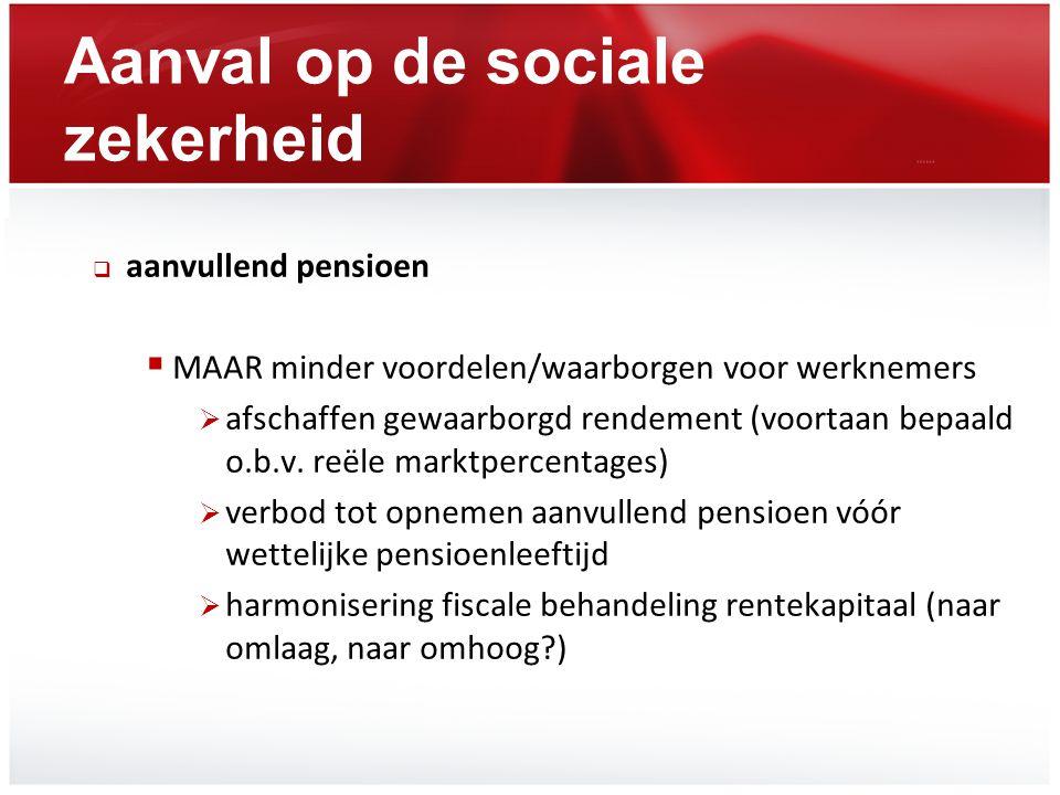 Aanval op de sociale zekerheid  aanvullend pensioen  MAAR minder voordelen/waarborgen voor werknemers  afschaffen gewaarborgd rendement (voortaan b