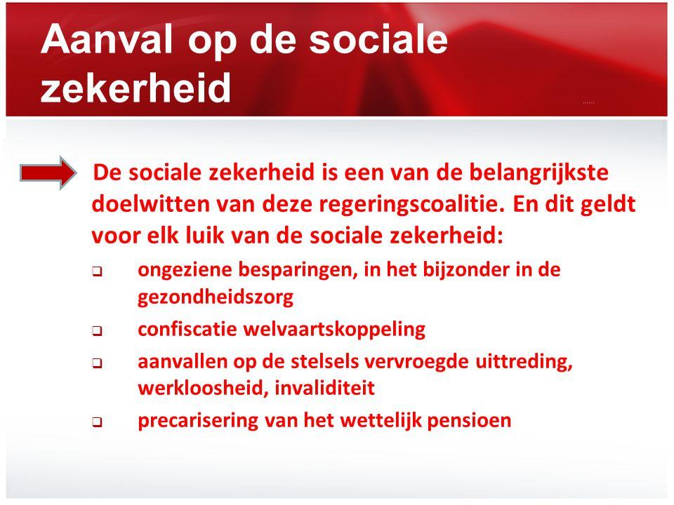 Aanval op de sociale zekerheid De sociale zekerheid is een van de belangrijkste doelwitten van deze regeringscoalitie. En dit geldt voor elk luik van
